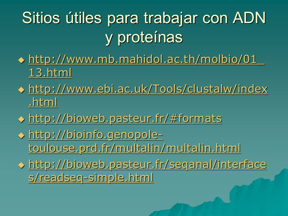Sitios útiles para trabajar con ADN y proteínas http://www.mb.mahidol.ac.th/molbio/01_ 13.html http://www.mb.mahidol.ac.th/molbio/01_ 13.html http://www.mb.mahidol.ac.th/molbio/01_ 13.html http://www.mb.mahidol.ac.th/molbio/01_ 13.html http://www.ebi.ac.uk/Tools/clustalw/index.html http://www.ebi.ac.uk/Tools/clustalw/index.html http://www.ebi.ac.uk/Tools/clustalw/index.html http://www.ebi.ac.uk/Tools/clustalw/index.html http://bioweb.pasteur.fr/#formats http://bioweb.pasteur.fr/#formats http://bioweb.pasteur.fr/#formats http://bioinfo.genopole- toulouse.prd.fr/multalin/multalin.html http://bioinfo.genopole- toulouse.prd.fr/multalin/multalin.html http://bioinfo.genopole- toulouse.prd.fr/multalin/multalin.html http://bioinfo.genopole- toulouse.prd.fr/multalin/multalin.html http://bioweb.pasteur.fr/seqanal/interface s/readseq-simple.html http://bioweb.pasteur.fr/seqanal/interface s/readseq-simple.html http://bioweb.pasteur.fr/seqanal/interface s/readseq-simple.html http://bioweb.pasteur.fr/seqanal/interface s/readseq-simple.html