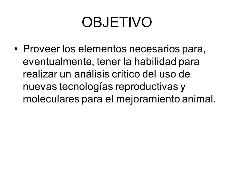 OBJETIVO Proveer los elementos necesarios para, eventualmente, tener la habilidad para realizar un análisis crítico del uso de nuevas tecnologías reproductivas y moleculares para el mejoramiento animal.