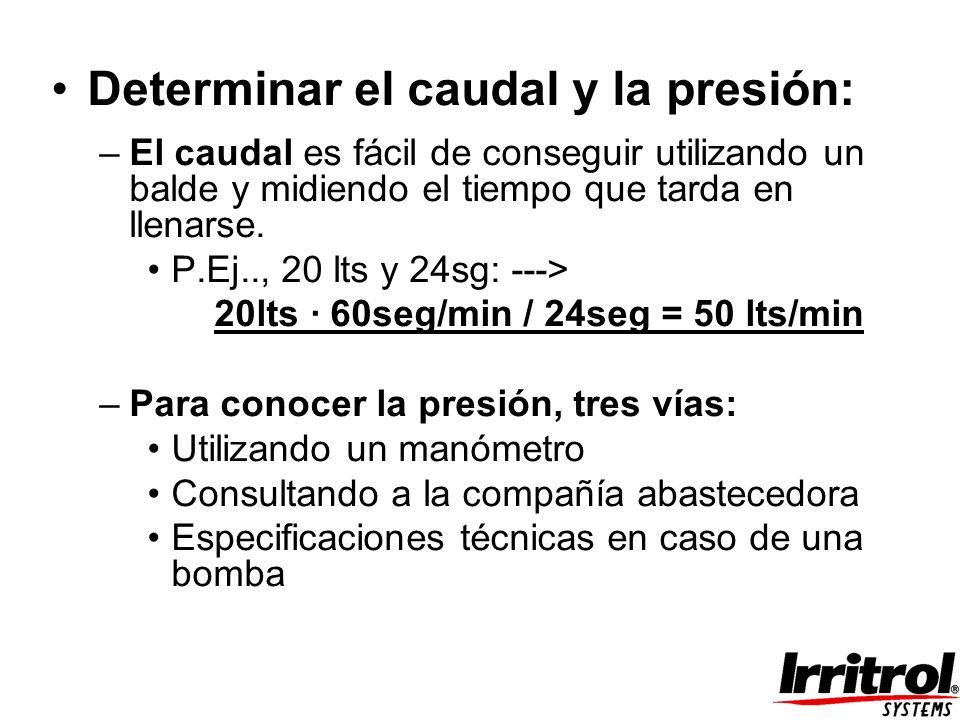 Determinar el caudal y la presión: –El caudal es fácil de conseguir utilizando un balde y midiendo el tiempo que tarda en llenarse. P.Ej.., 20 lts y 2