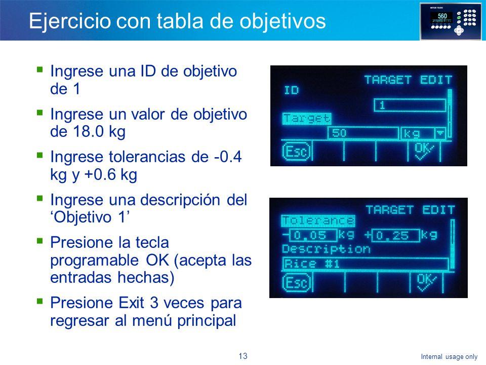 Internal usage only 12 Ejercicio con tabla de objetivos Navegue hasta [Aplicación/Memoria/Tabla de objetivos] Seleccione el modo Over/Under Seleccione el tipo de tolerancia de desviación del objetivo Presione la tecla programable para buscar la tabla Presione la tecla para buscar Presione la tecla programable New