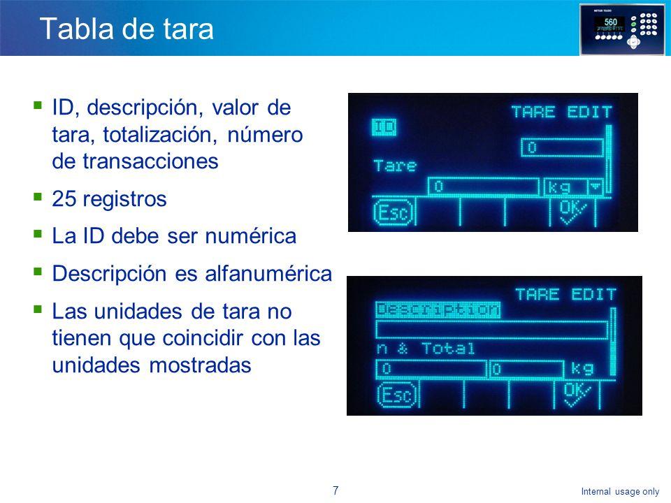 Internal usage only 7 Tabla de tara ID, descripción, valor de tara, totalización, número de transacciones 25 registros La ID debe ser numérica Descripción es alfanumérica Las unidades de tara no tienen que coincidir con las unidades mostradas