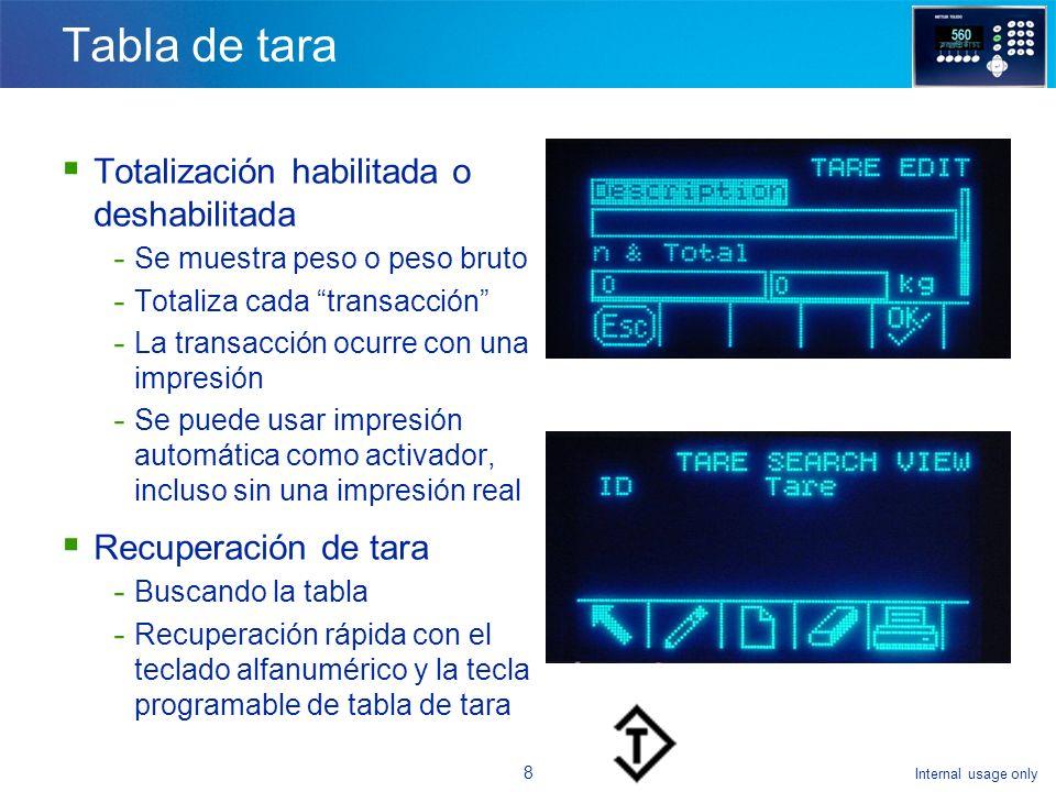 Internal usage only 8 Tabla de tara Totalización habilitada o deshabilitada - Se muestra peso o peso bruto - Totaliza cada transacción - La transacción ocurre con una impresión - Se puede usar impresión automática como activador, incluso sin una impresión real Recuperación de tara - Buscando la tabla - Recuperación rápida con el teclado alfanumérico y la tecla programable de tabla de tara