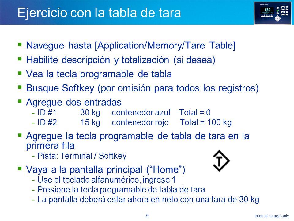 Internal usage only 9 Ejercicio con la tabla de tara Navegue hasta [Application/Memory/Tare Table] Habilite descripción y totalización (si desea) Vea la tecla programable de tabla Busque Softkey (por omisión para todos los registros) Agregue dos entradas - ID #130 kgcontenedor azul Total = 0 - ID #215 kgcontenedor rojo Total = 100 kg Agregue la tecla programable de tabla de tara en la primera fila - Pista: Terminal / Softkey Vaya a la pantalla principal (Home) - Use el teclado alfanumérico, ingrese 1 - Presione la tecla programable de tabla de tara - La pantalla deberá estar ahora en neto con una tara de 30 kg