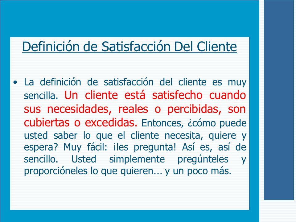 Definición de Satisfacción Del Cliente La definición de satisfacción del cliente es muy sencilla. Un cliente está satisfecho cuando sus necesidades, r