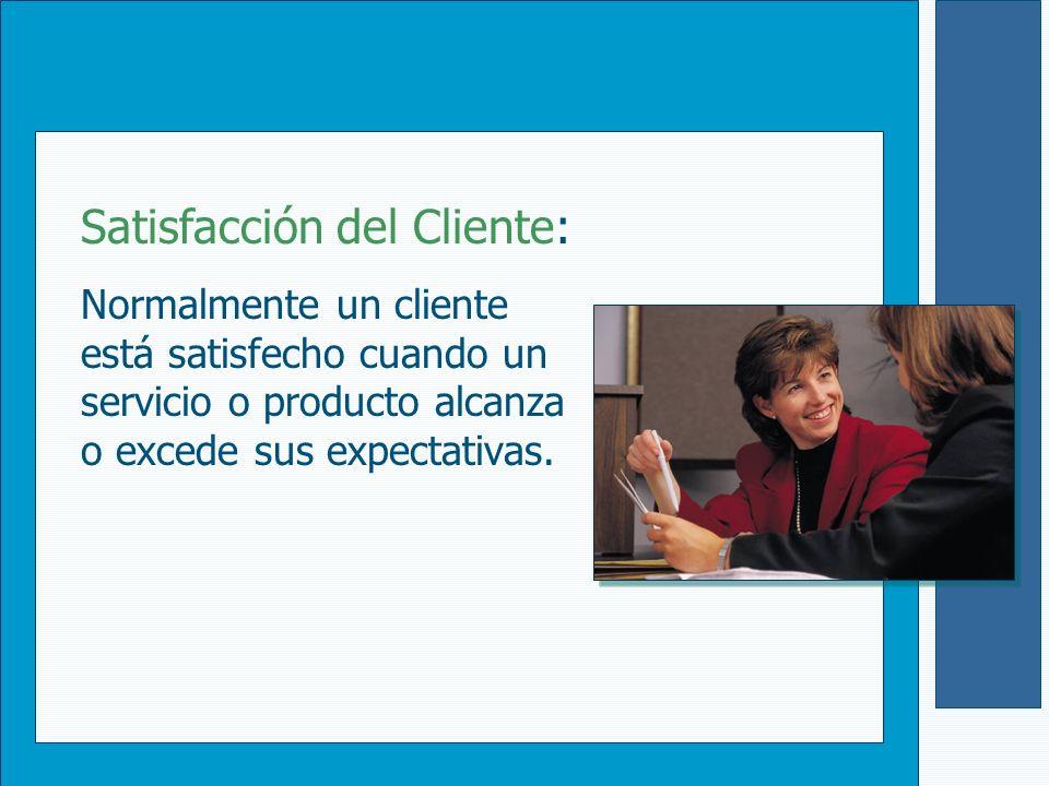 Satisfacción del Cliente: Normalmente un cliente está satisfecho cuando un servicio o producto alcanza o excede sus expectativas.