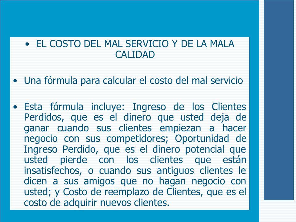 EL COSTO DEL MAL SERVICIO Y DE LA MALA CALIDAD Una fórmula para calcular el costo del mal servicio Esta fórmula incluye: Ingreso de los Clientes Perdi