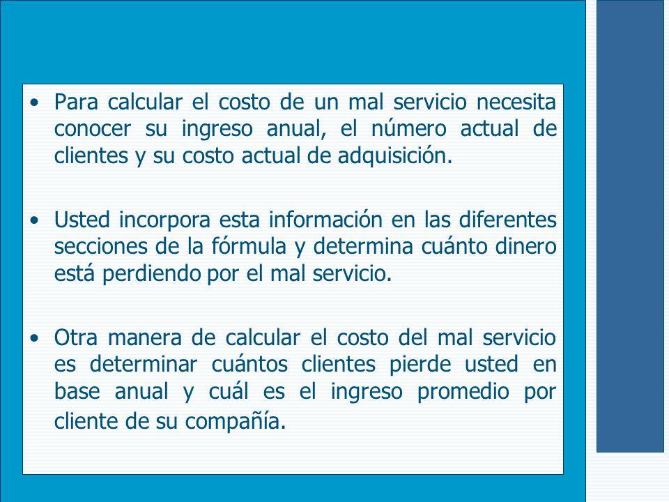 Para calcular el costo de un mal servicio necesita conocer su ingreso anual, el número actual de clientes y su costo actual de adquisición. Usted inco