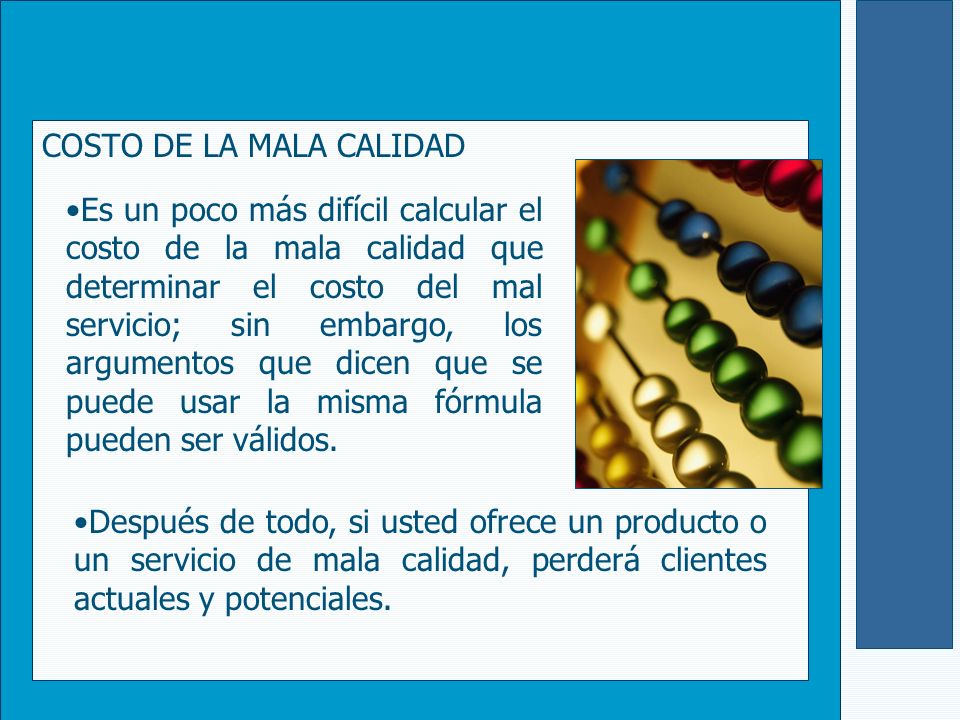 COSTO DE LA MALA CALIDAD Después de todo, si usted ofrece un producto o un servicio de mala calidad, perderá clientes actuales y potenciales. Es un po