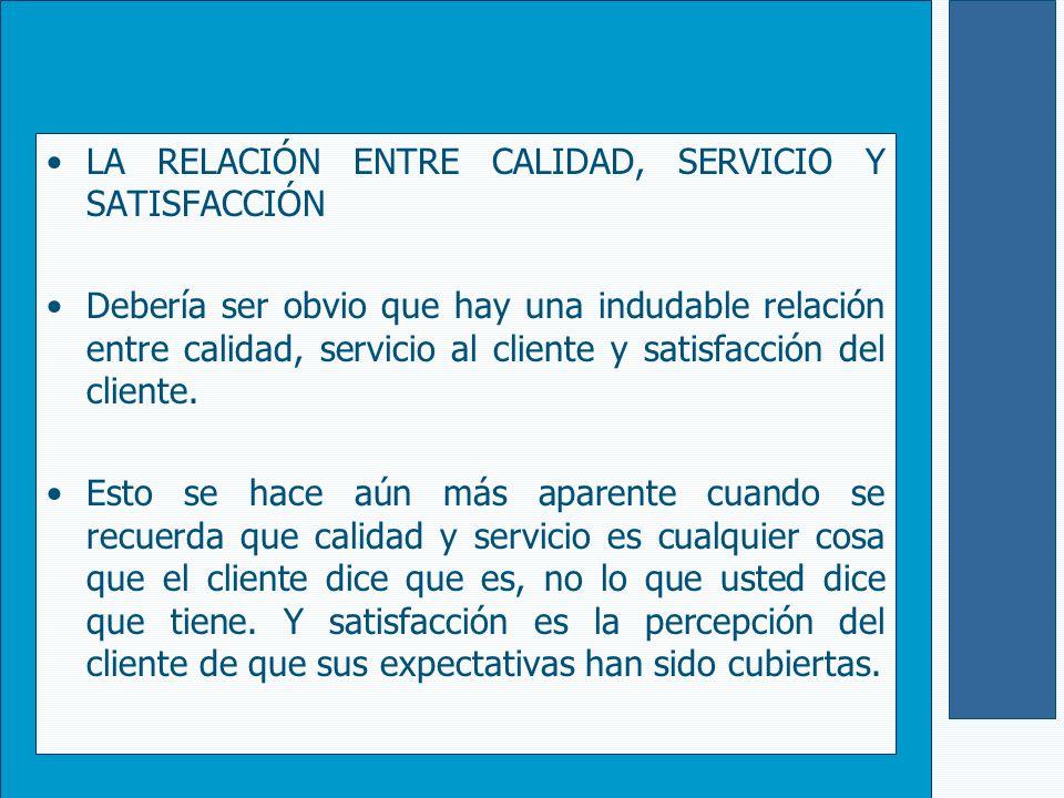 LA RELACIÓN ENTRE CALIDAD, SERVICIO Y SATISFACCIÓN Debería ser obvio que hay una indudable relación entre calidad, servicio al cliente y satisfacción