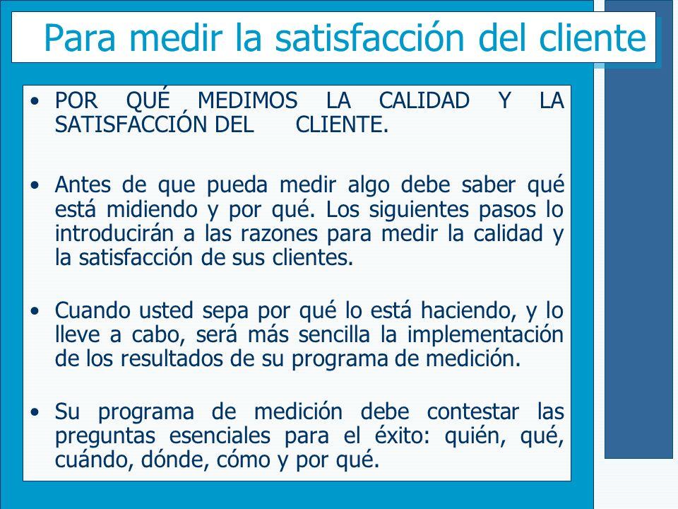 Para medir la satisfacción del cliente POR QUÉ MEDIMOS LA CALIDAD Y LA SATISFACCIÓN DEL CLIENTE. Antes de que pueda medir algo debe saber qué está mid