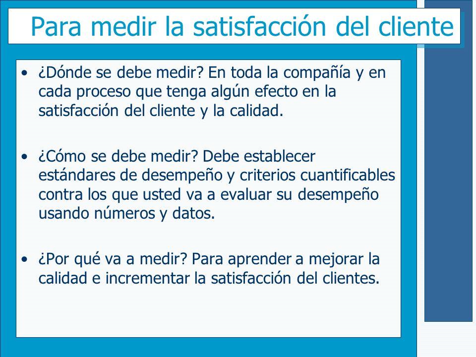 Para medir la satisfacción del cliente ¿Dónde se debe medir? En toda la compañía y en cada proceso que tenga algún efecto en la satisfacción del clien