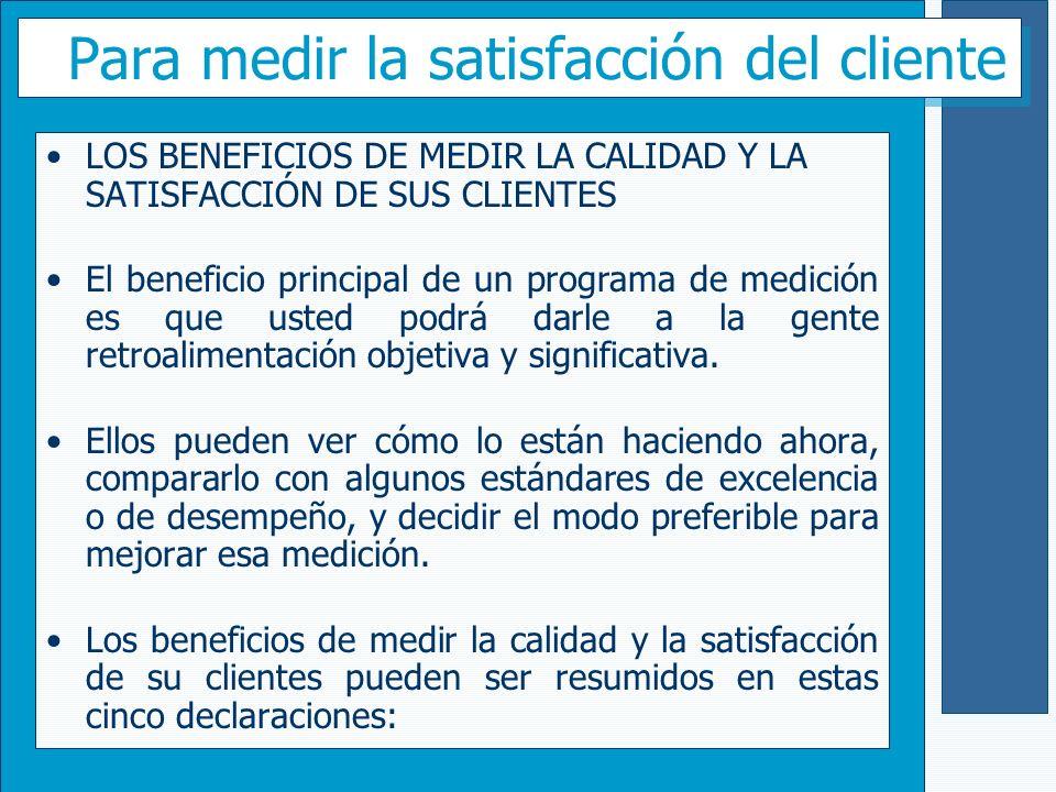 Para medir la satisfacción del cliente LOS BENEFICIOS DE MEDIR LA CALIDAD Y LA SATISFACCIÓN DE SUS CLIENTES El beneficio principal de un programa de m