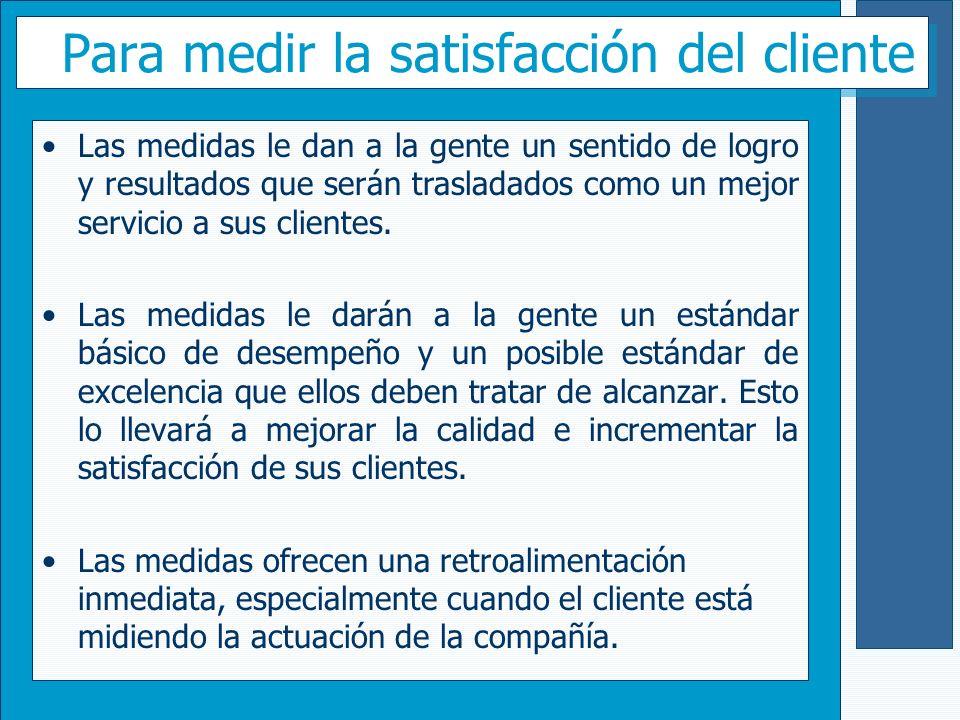 Para medir la satisfacción del cliente Las medidas le dan a la gente un sentido de logro y resultados que serán trasladados como un mejor servicio a s