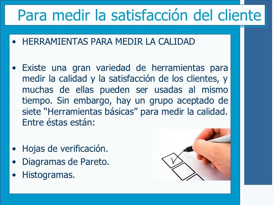 Para medir la satisfacción del cliente HERRAMIENTAS PARA MEDIR LA CALIDAD Existe una gran variedad de herramientas para medir la calidad y la satisfac