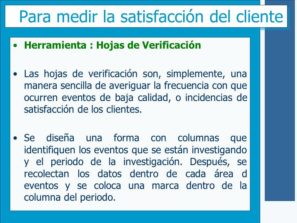 Para medir la satisfacción del cliente Herramienta : Hojas de Verificación Las hojas de verificación son, simplemente, una manera sencilla de averigua