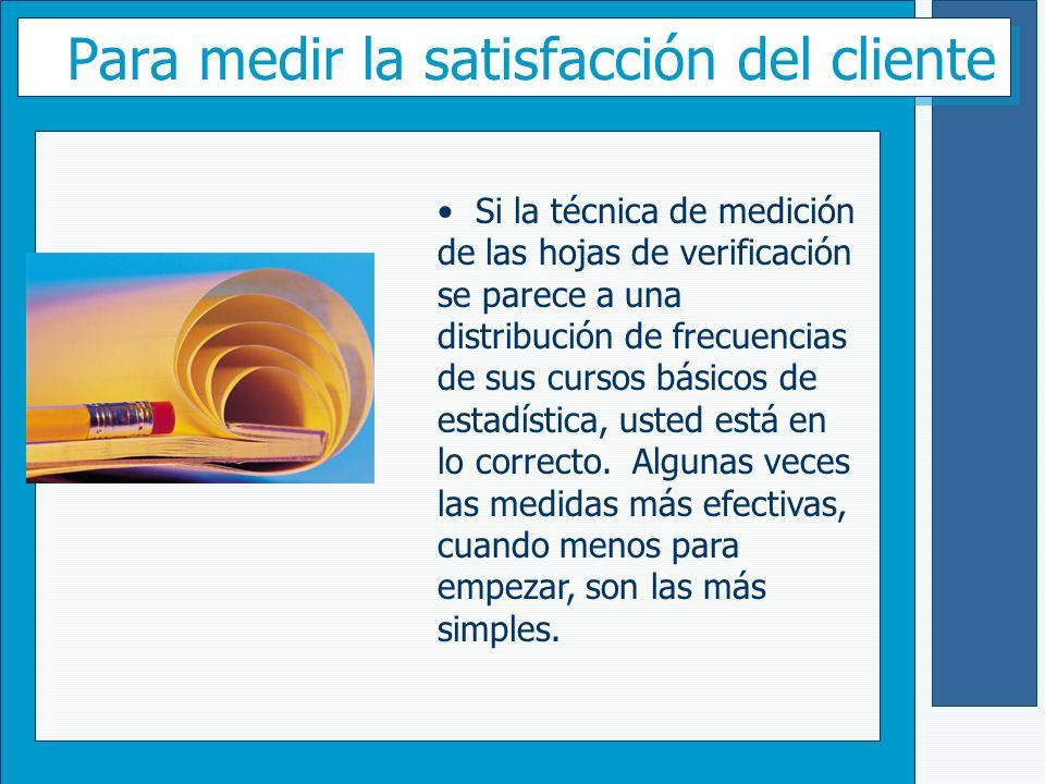 Para medir la satisfacción del cliente Si la técnica de medición de las hojas de verificación se parece a una distribución de frecuencias de sus curso