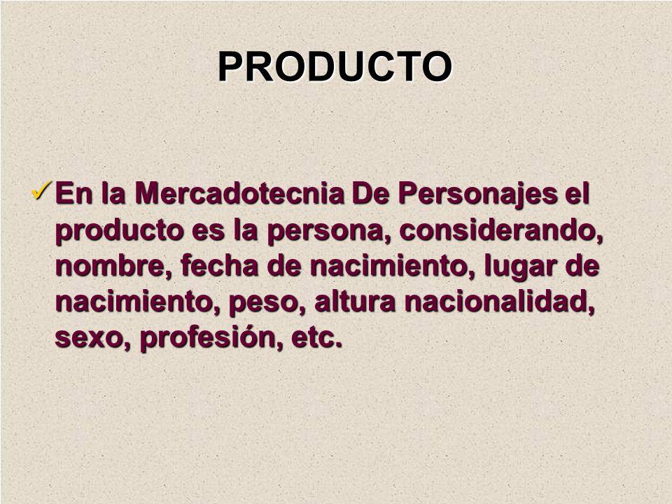 PRODUCTO En la Mercadotecnia De Personajes el producto es la persona, considerando, nombre, fecha de nacimiento, lugar de nacimiento, peso, altura nac