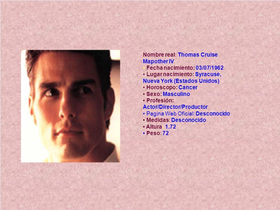 Nombre real: Thomas Cruise Mapother IV Fecha nacimiento: 03/07/1962 Lugar nacimiento: Syracuse, Nueva York (Estados Unidos) Horoscopo: Cancer Sexo: Ma