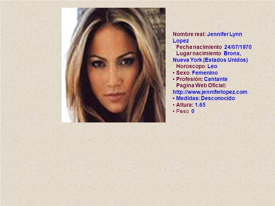 Nombre real: Jennifer Lynn Lopez Fecha nacimiento: 24/07/1970 Lugar nacimiento: Bronx, Nueva York (Estados Unidos) Horoscopo: Leo Sexo: Femenino Profe