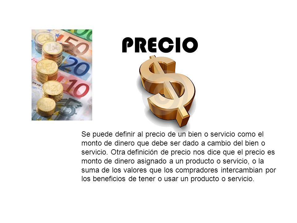 PRECIO Se puede definir al precio de un bien o servicio como el monto de dinero que debe ser dado a cambio del bien o servicio. Otra definición de pre