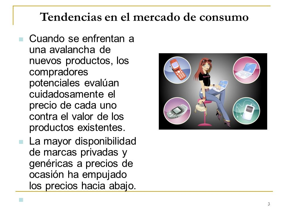 3 Tendencias en el mercado de consumo Cuando se enfrentan a una avalancha de nuevos productos, los compradores potenciales evalúan cuidadosamente el p