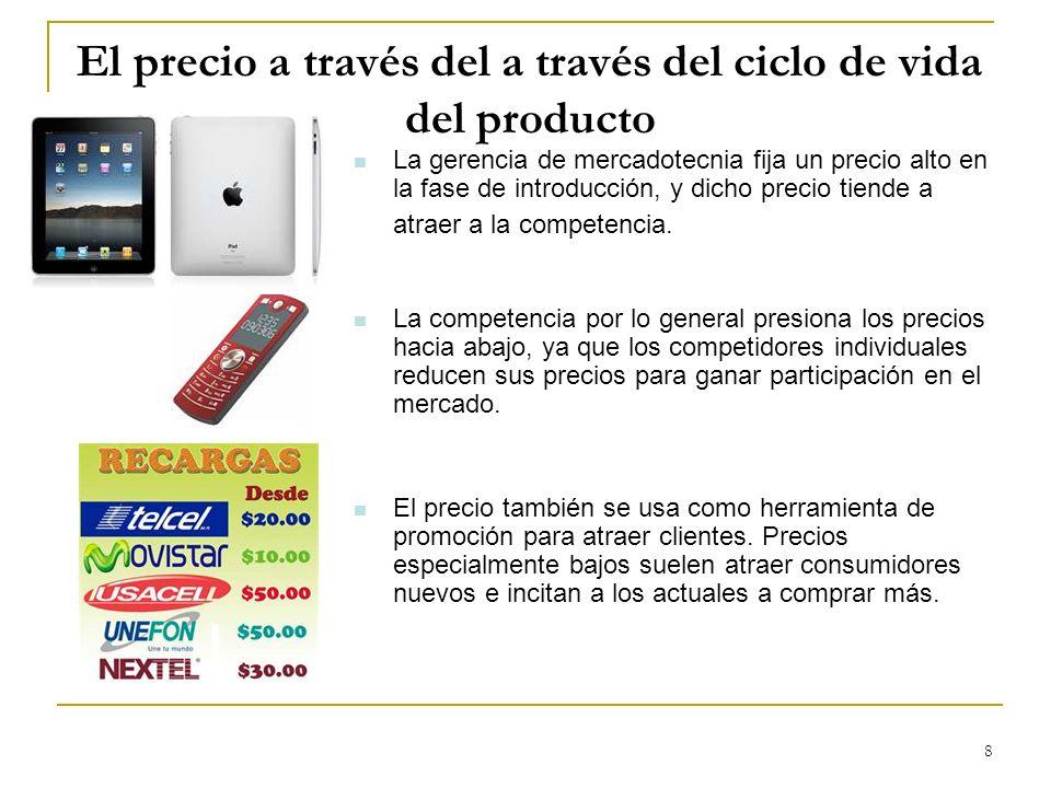 8 El precio a través del a través del ciclo de vida del producto La gerencia de mercadotecnia fija un precio alto en la fase de introducción, y dicho