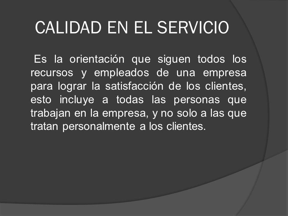 CALIDAD EN EL SERVICIO Es la orientación que siguen todos los recursos y empleados de una empresa para lograr la satisfacción de los clientes, esto in