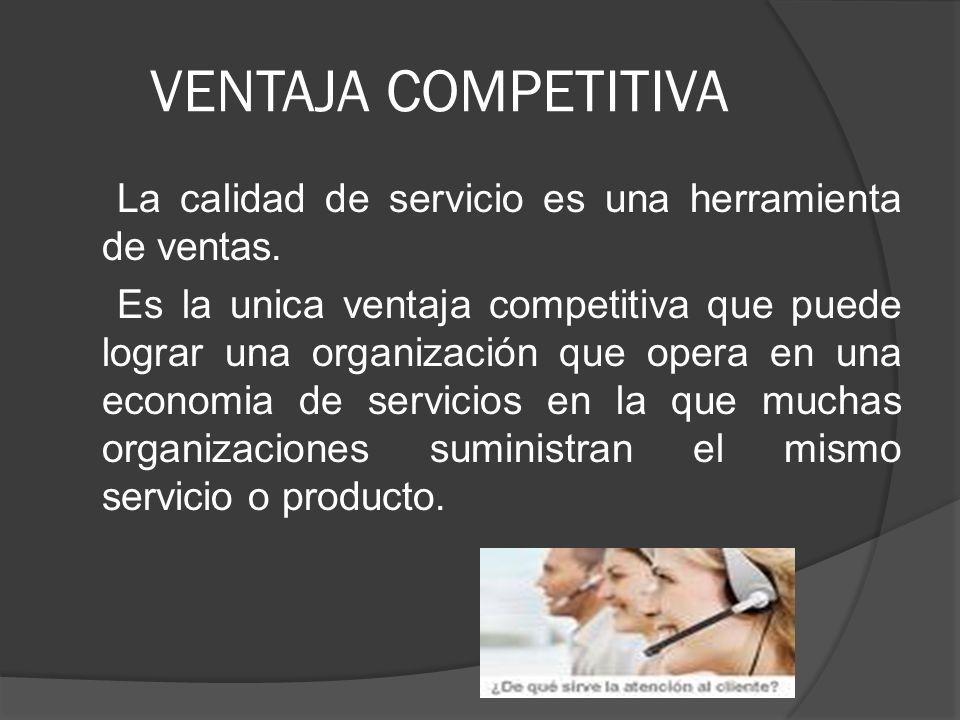 VENTAJA COMPETITIVA La calidad de servicio es una herramienta de ventas. Es la unica ventaja competitiva que puede lograr una organización que opera e