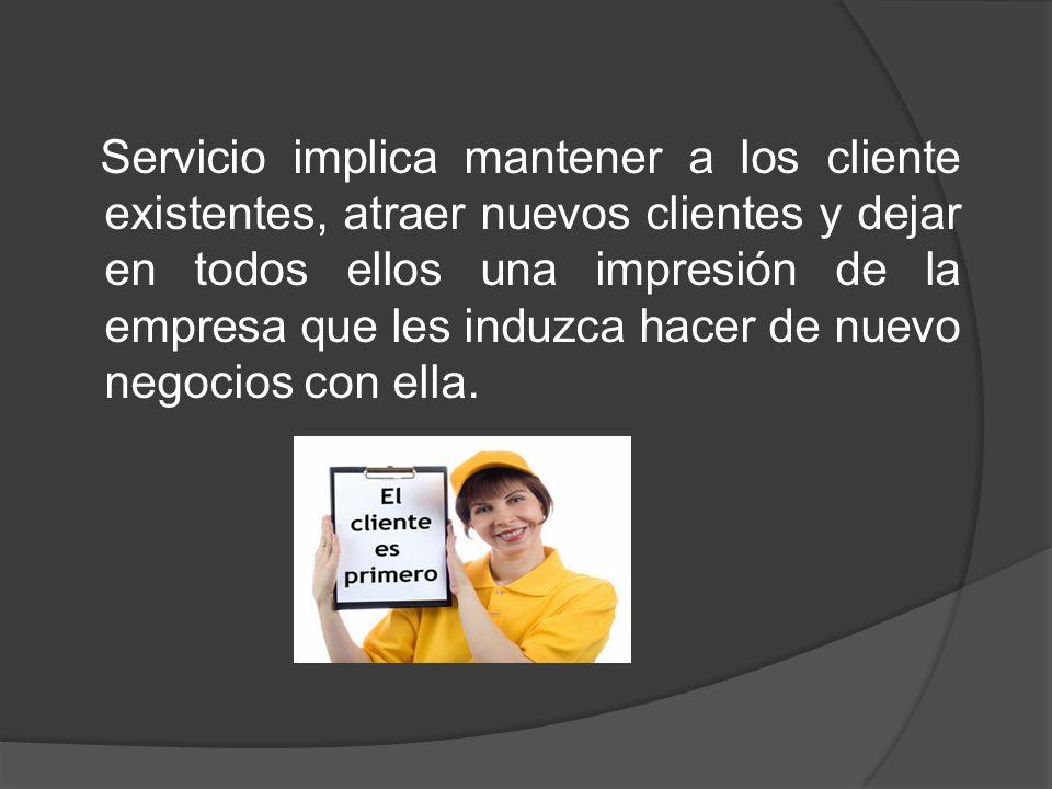 Servicio implica mantener a los cliente existentes, atraer nuevos clientes y dejar en todos ellos una impresión de la empresa que les induzca hacer de