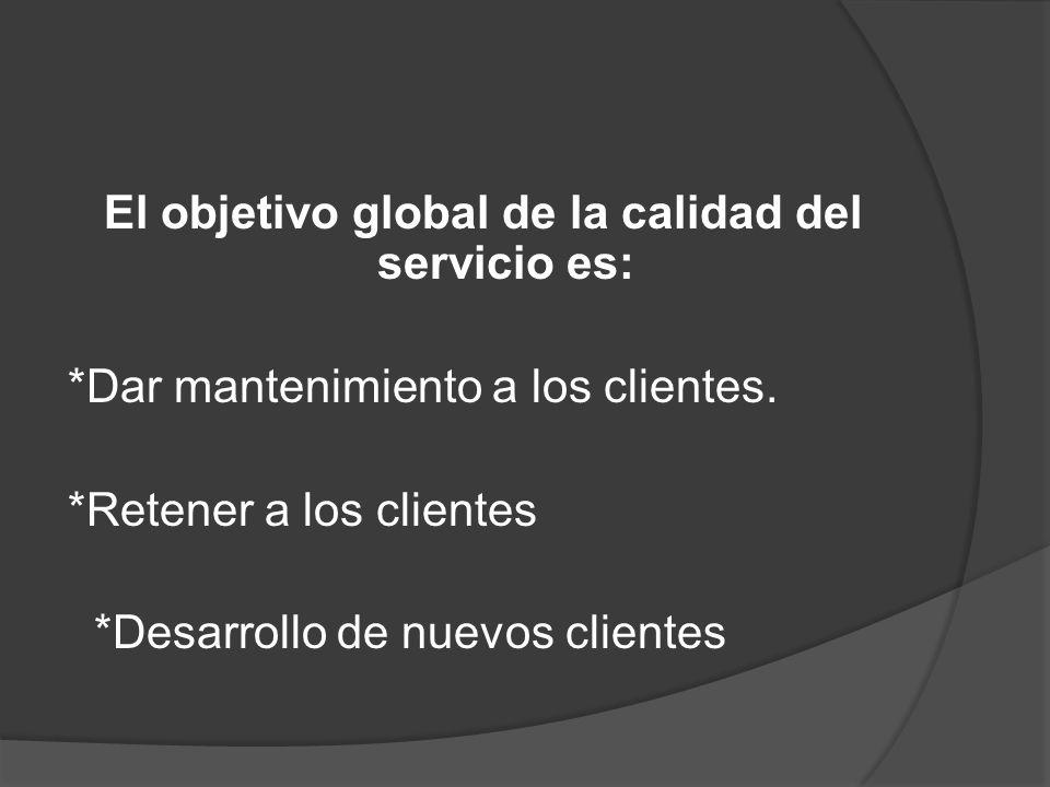 El objetivo global de la calidad del servicio es: *Dar mantenimiento a los clientes. *Retener a los clientes *Desarrollo de nuevos clientes