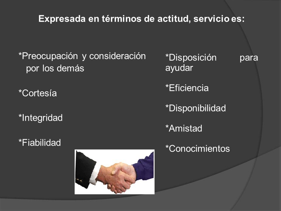 Expresada en términos de actitud, servicio es: *Preocupación y consideración por los demás *Cortesía *Integridad *Fiabilidad *Disposición para ayudar