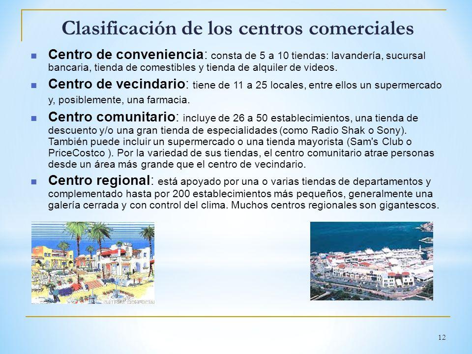 12 Clasificación de los centros comerciales Centro de conveniencia: consta de 5 a 10 tiendas: lavandería, sucursal bancaria, tienda de comestibles y t