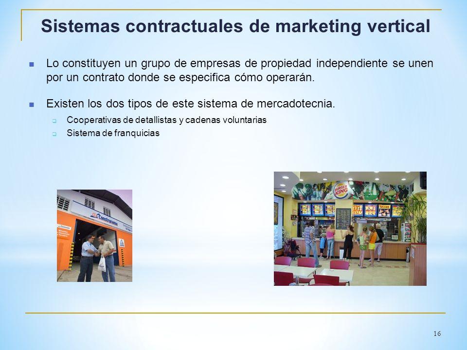 16 Sistemas contractuales de marketing vertical Lo constituyen un grupo de empresas de propiedad independiente se unen por un contrato donde se especi