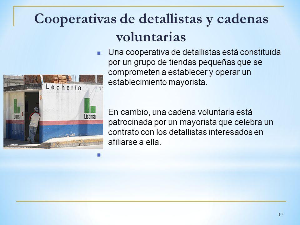 17 Cooperativas de detallistas y cadenas voluntarias Una cooperativa de detallistas está constituida por un grupo de tiendas pequeñas que se compromet