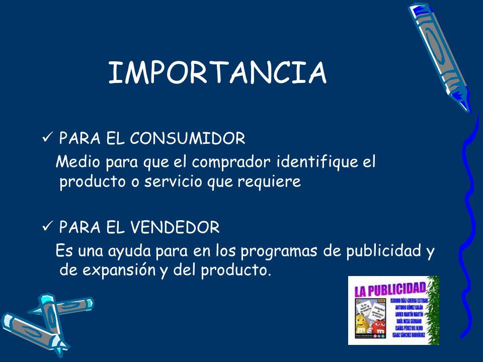 IMPORTANCIA PARA EL CONSUMIDOR Medio para que el comprador identifique el producto o servicio que requiere PARA EL VENDEDOR Es una ayuda para en los p