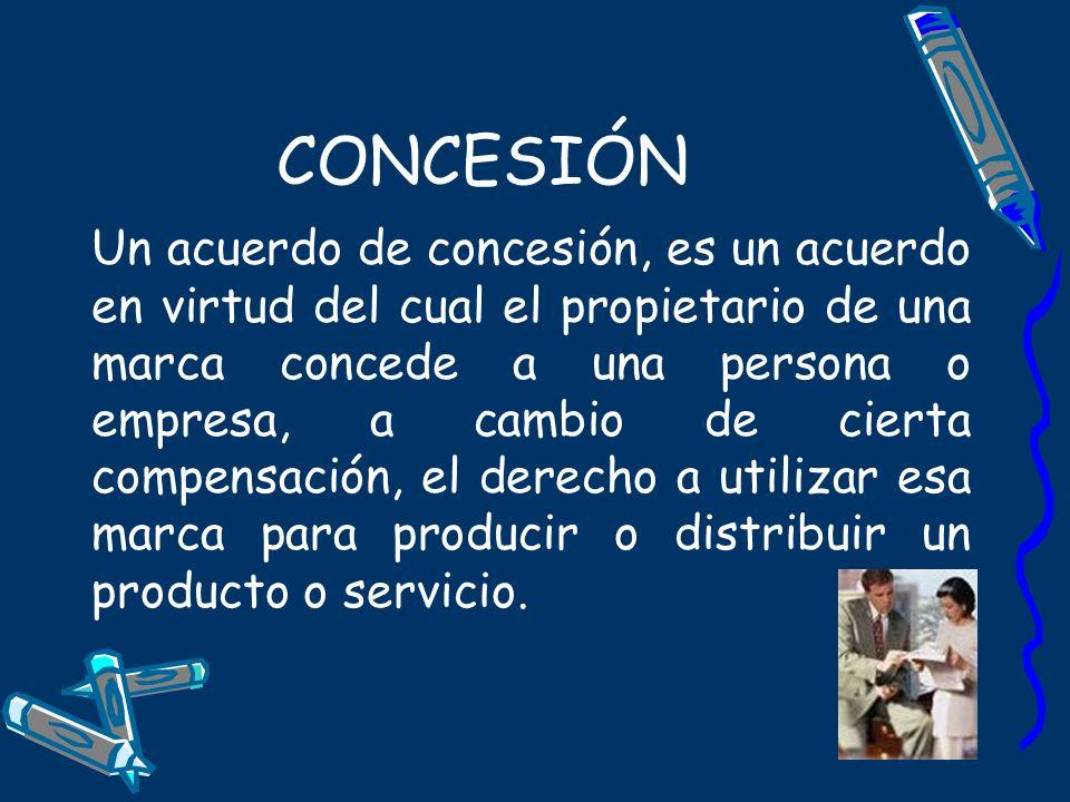 CONCESIÓN Un acuerdo de concesión, es un acuerdo en virtud del cual el propietario de una marca concede a una persona o empresa, a cambio de cierta co