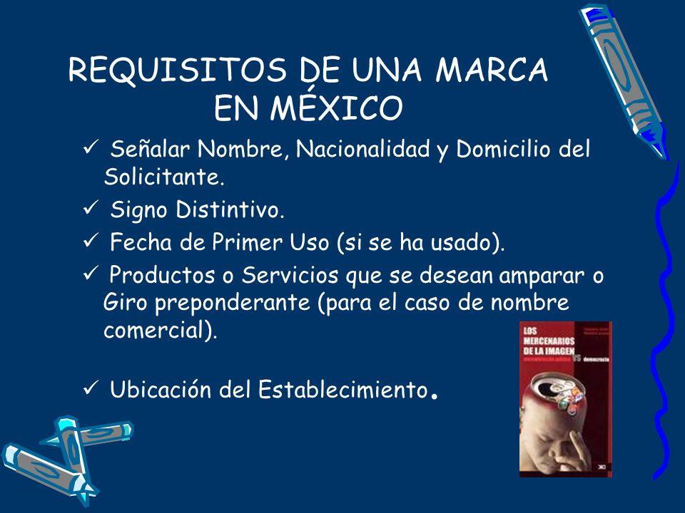 REQUISITOS DE UNA MARCA EN MÉXICO Señalar Nombre, Nacionalidad y Domicilio del Solicitante. Signo Distintivo. Fecha de Primer Uso (si se ha usado). Pr