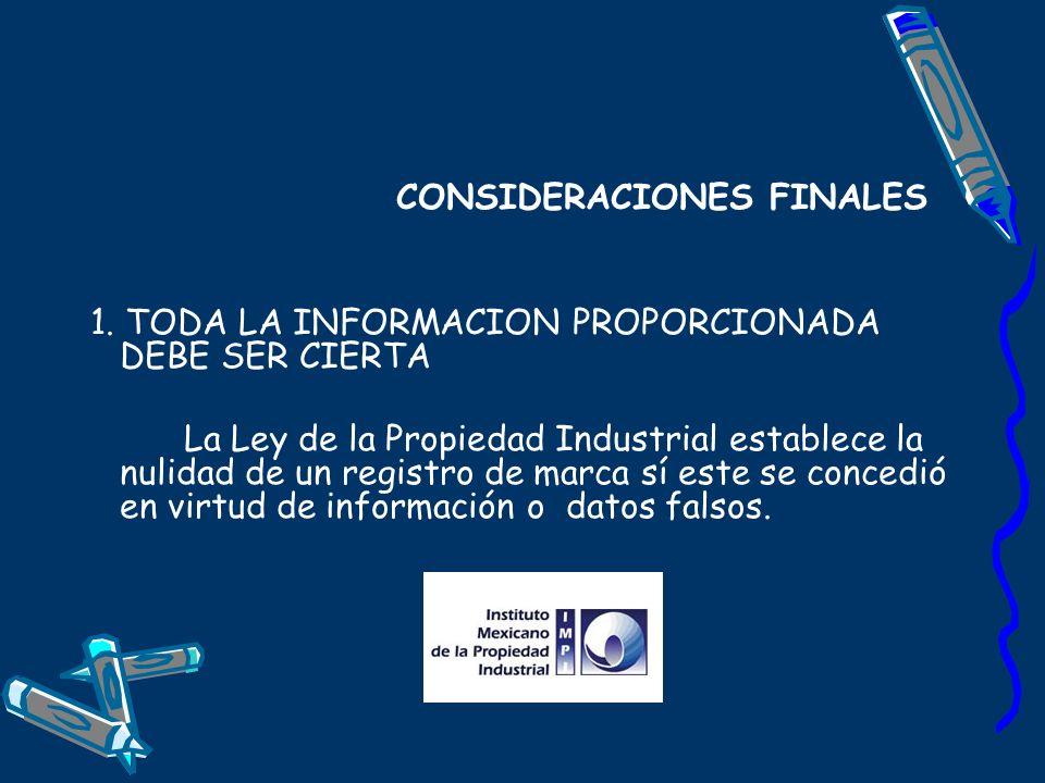 CONSIDERACIONES FINALES 1. TODA LA INFORMACION PROPORCIONADA DEBE SER CIERTA La Ley de la Propiedad Industrial establece la nulidad de un registro de