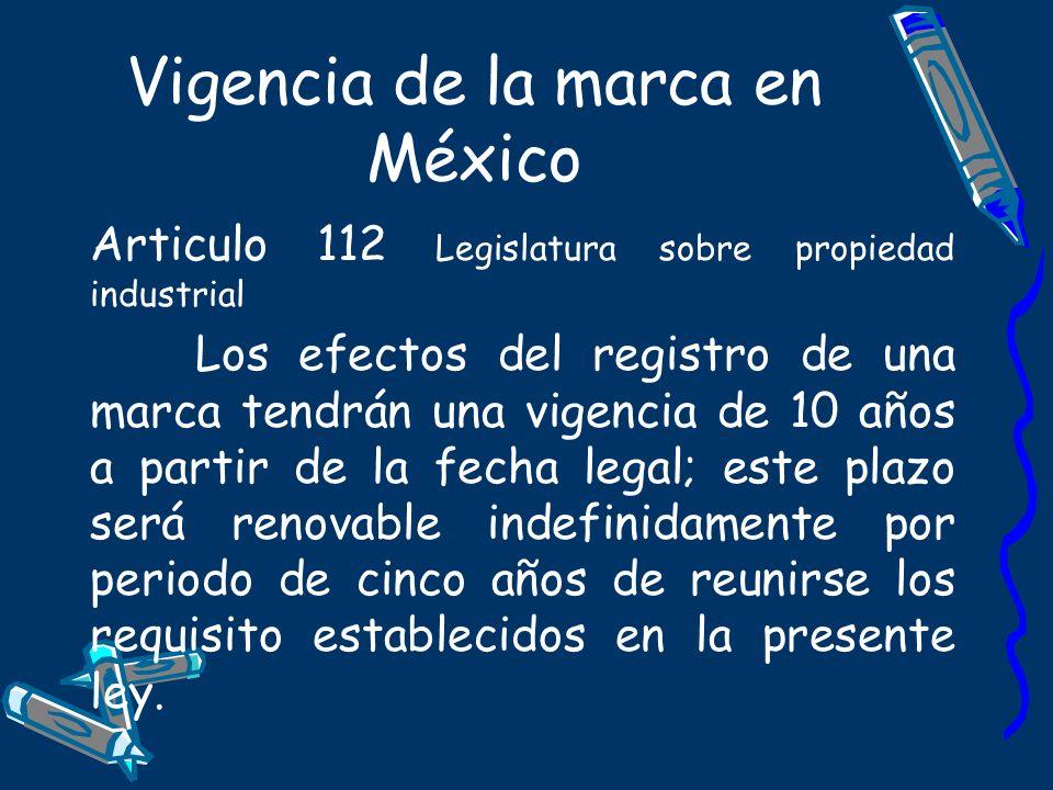 Vigencia de la marca en México Articulo 112 Legislatura sobre propiedad industrial Los efectos del registro de una marca tendrán una vigencia de 10 añ