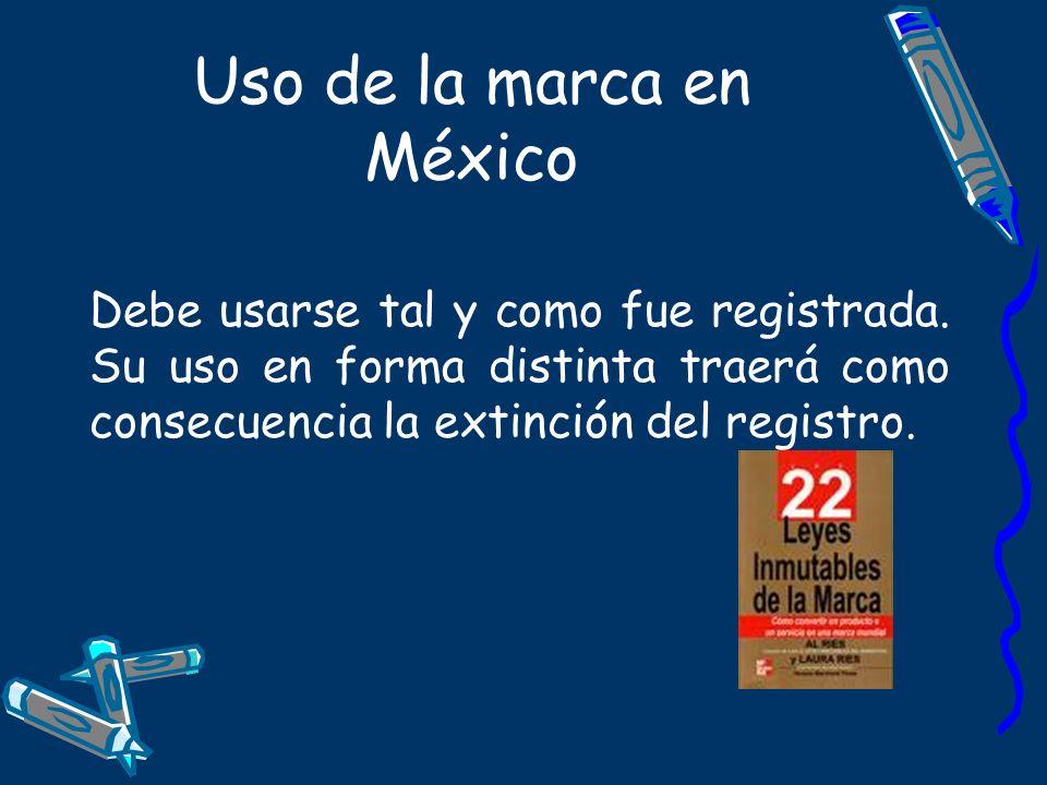 Uso de la marca en México Debe usarse tal y como fue registrada. Su uso en forma distinta traerá como consecuencia la extinción del registro.