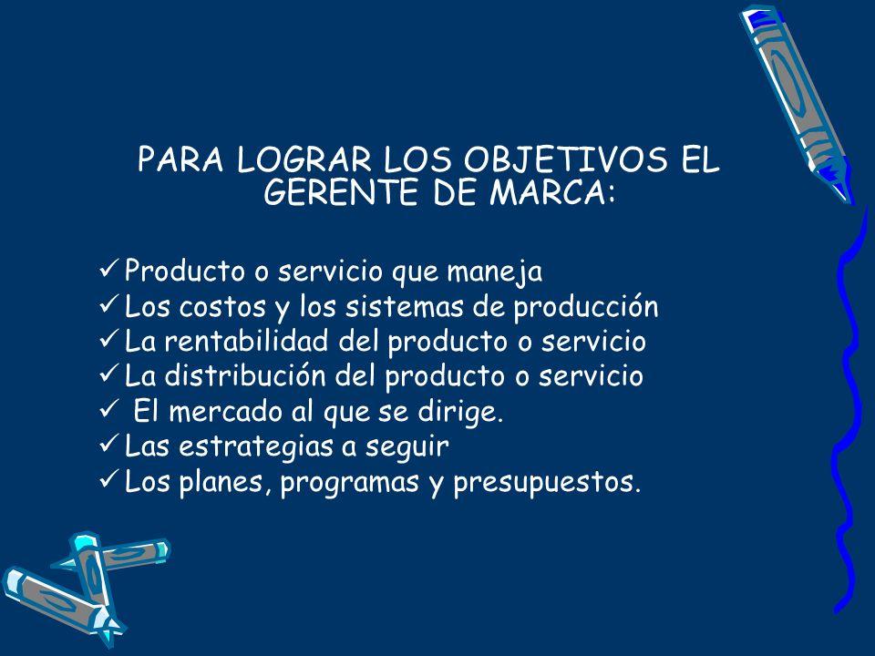 PARA LOGRAR LOS OBJETIVOS EL GERENTE DE MARCA: Producto o servicio que maneja Los costos y los sistemas de producción La rentabilidad del producto o s