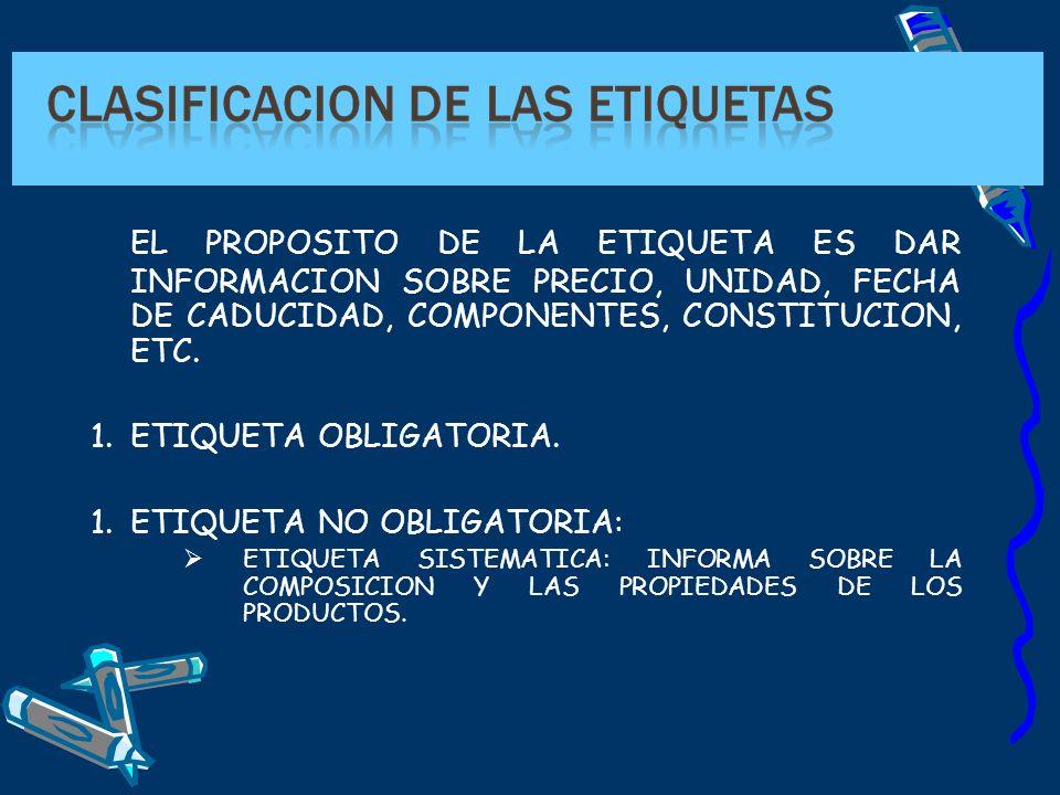 EL PROPOSITO DE LA ETIQUETA ES DAR INFORMACION SOBRE PRECIO, UNIDAD, FECHA DE CADUCIDAD, COMPONENTES, CONSTITUCION, ETC. 1.ETIQUETA OBLIGATORIA. 1.ETI