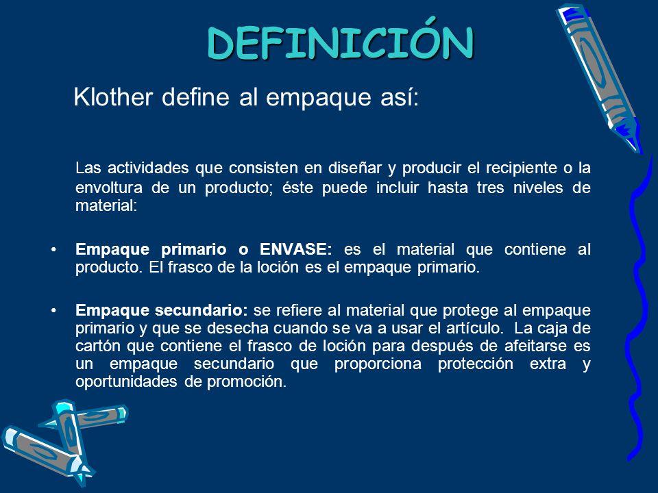 DEFINICIÓN DEFINICIÓN Klother define al empaque así: Las actividades que consisten en diseñar y producir el recipiente o la envoltura de un producto;