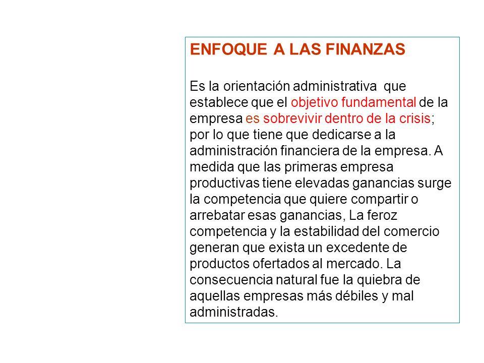 ENFOQUE A LAS FINANZAS Es la orientación administrativa que establece que el objetivo fundamental de la empresa es sobrevivir dentro de la crisis; por