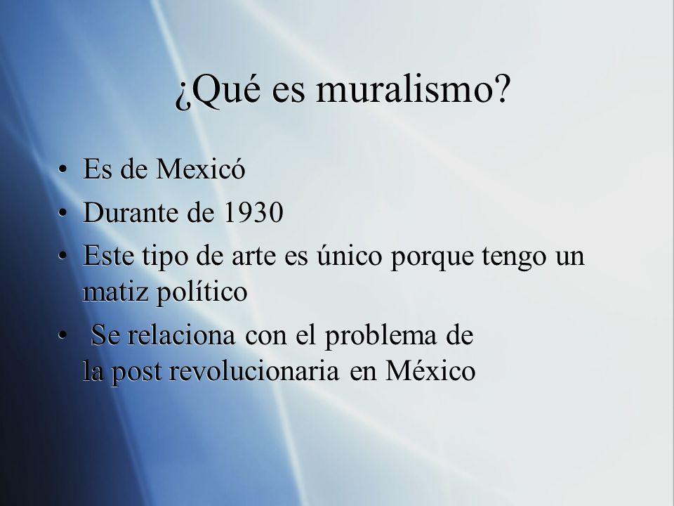¿Qué es muralismo? Es de Mexicó Durante de 1930 Este tipo de arte es único porque tengo un matiz político Se relaciona con el problema de la post revo