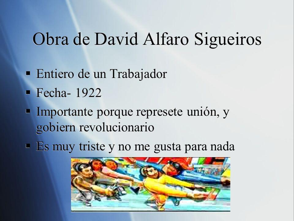 Obra de David Alfaro Sigueiros Entiero de un Trabajador Fecha- 1922 Importante porque represete unión, y gobiern revolucionario Es muy triste y no me
