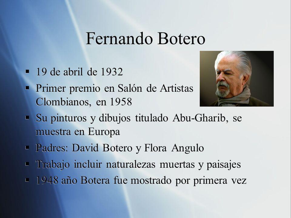 Fernando Botero 19 de abril de 1932 Primer premio en Salón de Artistas Clombianos, en 1958 Su pinturos y dibujos titulado Abu-Gharib, se muestra en Eu