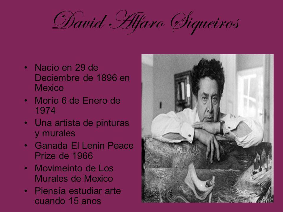 David Alfaro Siqueiros Nacío en 29 de Deciembre de 1896 en Mexico Morío 6 de Enero de 1974 Una artista de pinturas y murales Ganada El Lenin Peace Pri