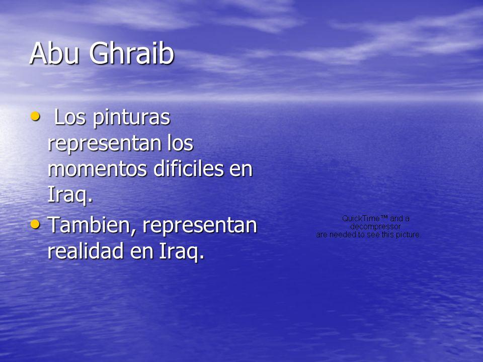 Abu Ghraib Los pinturas representan los momentos dificiles en Iraq. Los pinturas representan los momentos dificiles en Iraq. Tambien, representan real