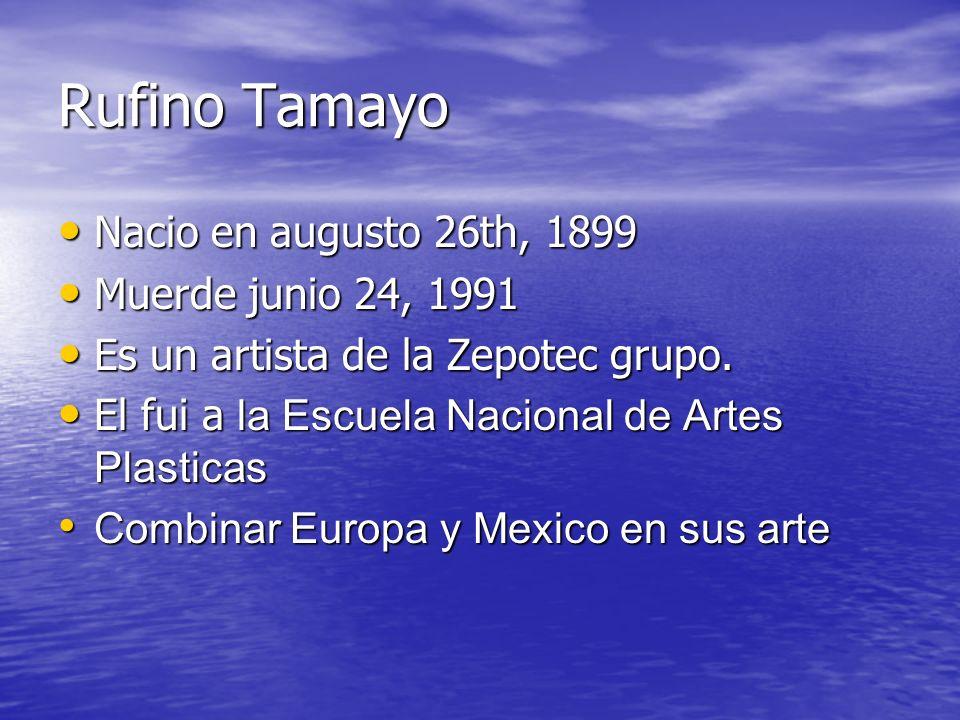 Rufino Tamayo Nacio en augusto 26th, 1899 Nacio en augusto 26th, 1899 Muerde junio 24, 1991 Muerde junio 24, 1991 Es un artista de la Zepotec grupo. E